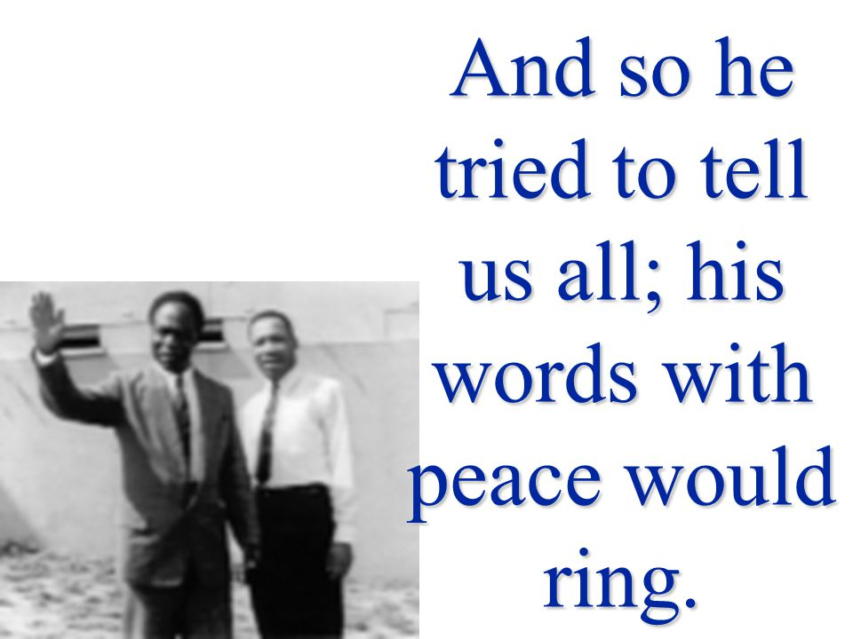 And so he tried to tell us all; his words with peace would ring.