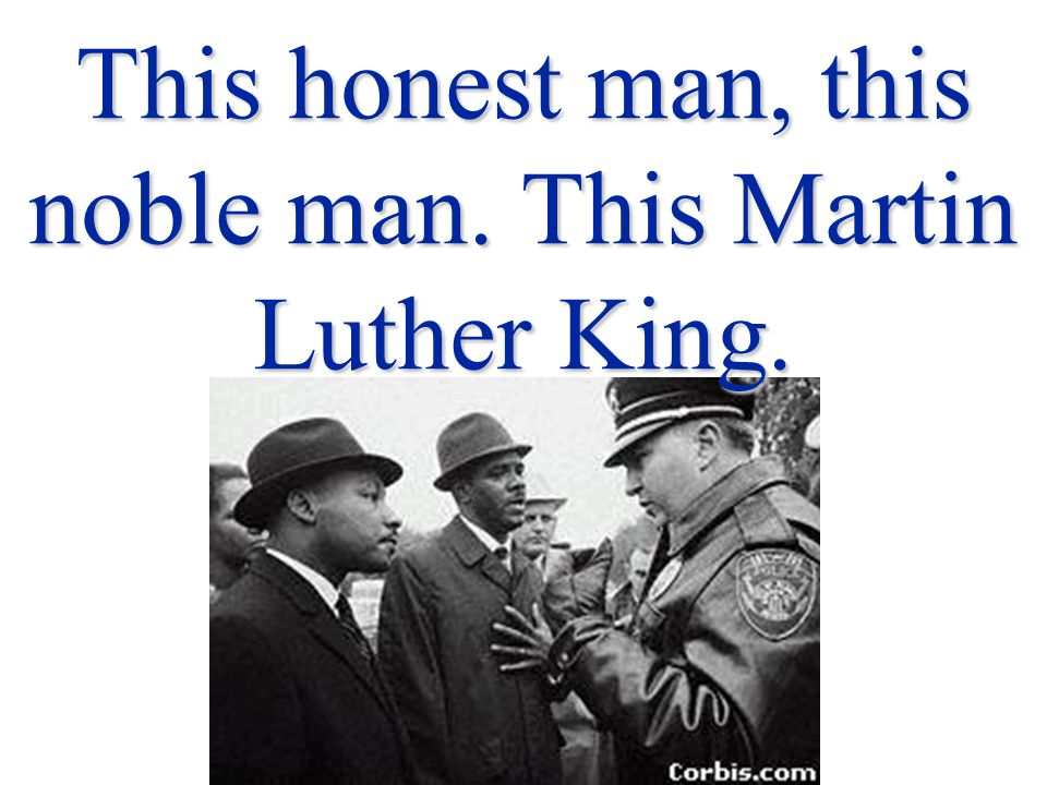 This honest man, this noble man. This Martin Luther King.