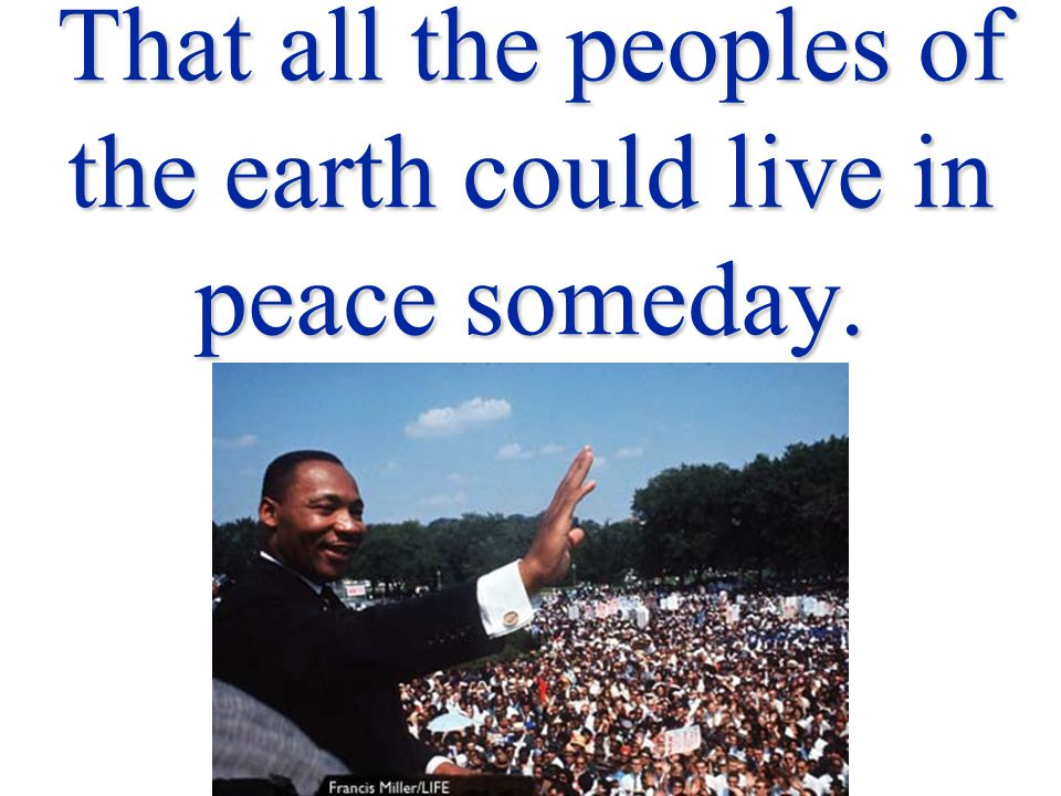 That all the peoples of the earth could live in peace someday.