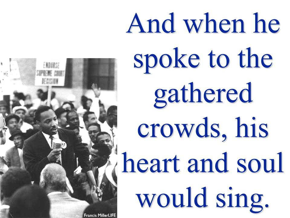 And when he spoke to the gathered crowds, his heart and soul would sing.