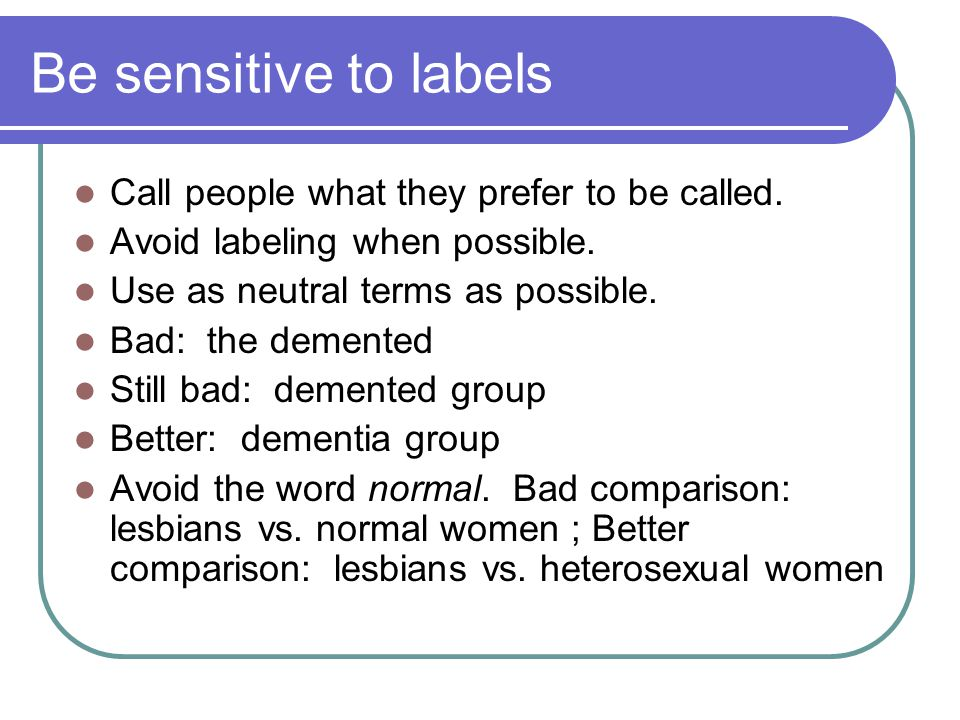 Be sensitive to labels Call people what they prefer to be called.