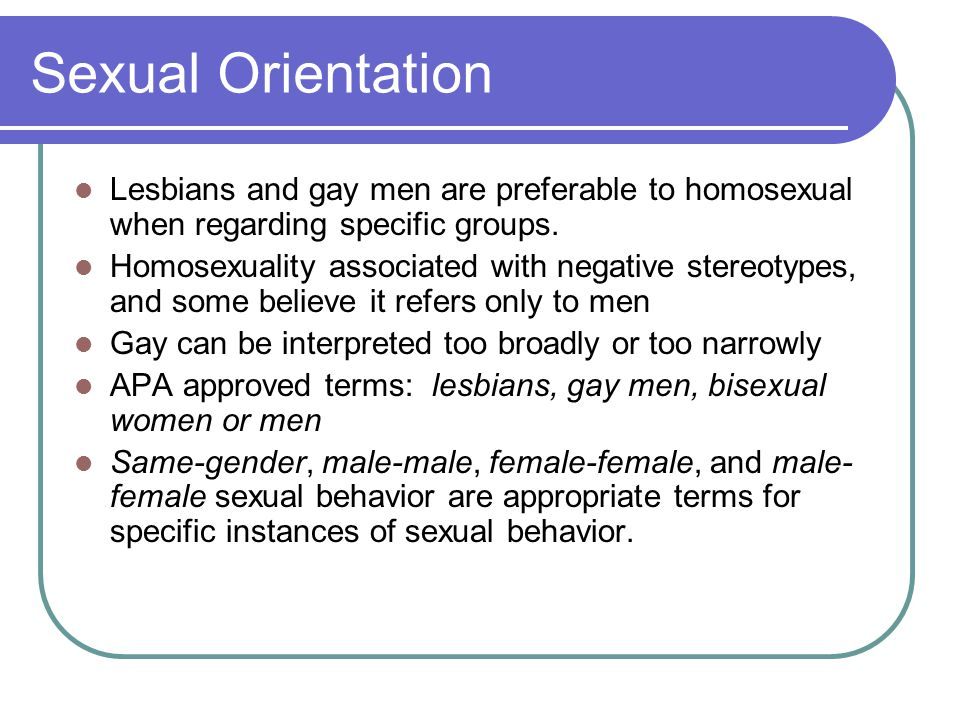 Sexual Orientation Lesbians and gay men are preferable to homosexual when regarding specific groups.
