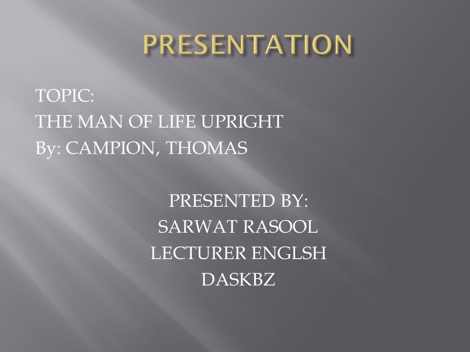 PRESENTATION TOPIC: THE MAN OF LIFE UPRIGHT By: CAMPION, THOMAS PRESENTED BY: SARWAT RASOOL LECTURER ENGLSH DASKBZ