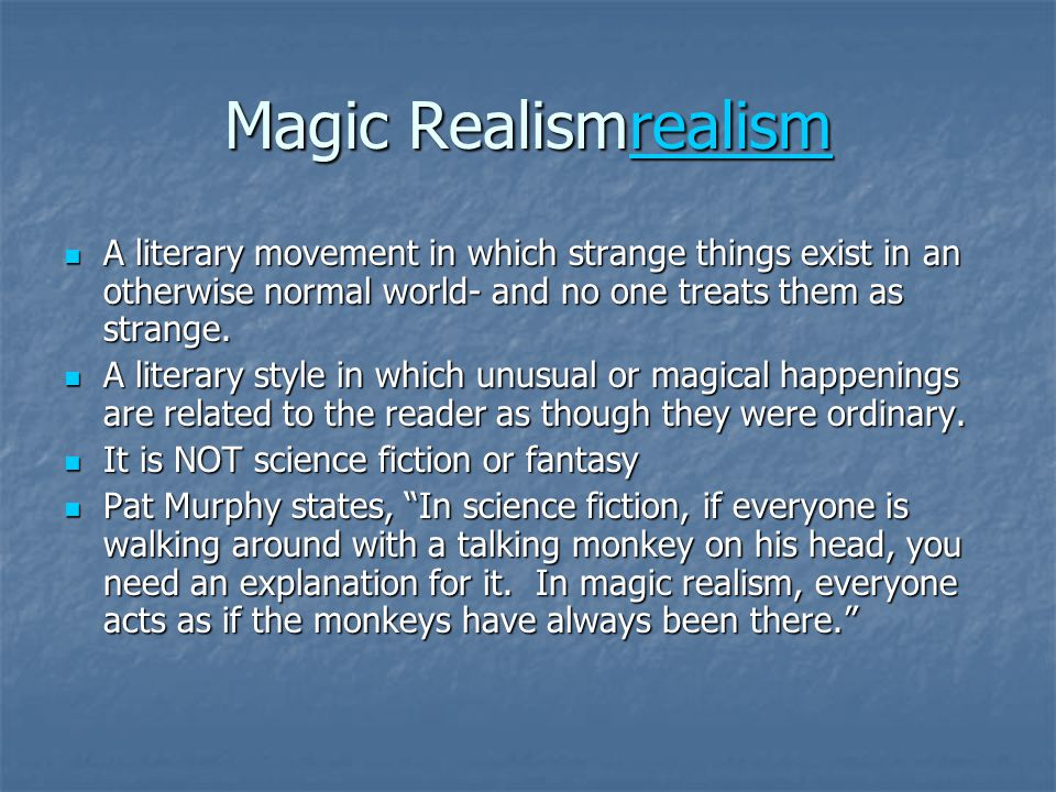 Magic Realismrealism A literary movement in which strange things exist in an otherwise normal world- and no one treats them as strange.