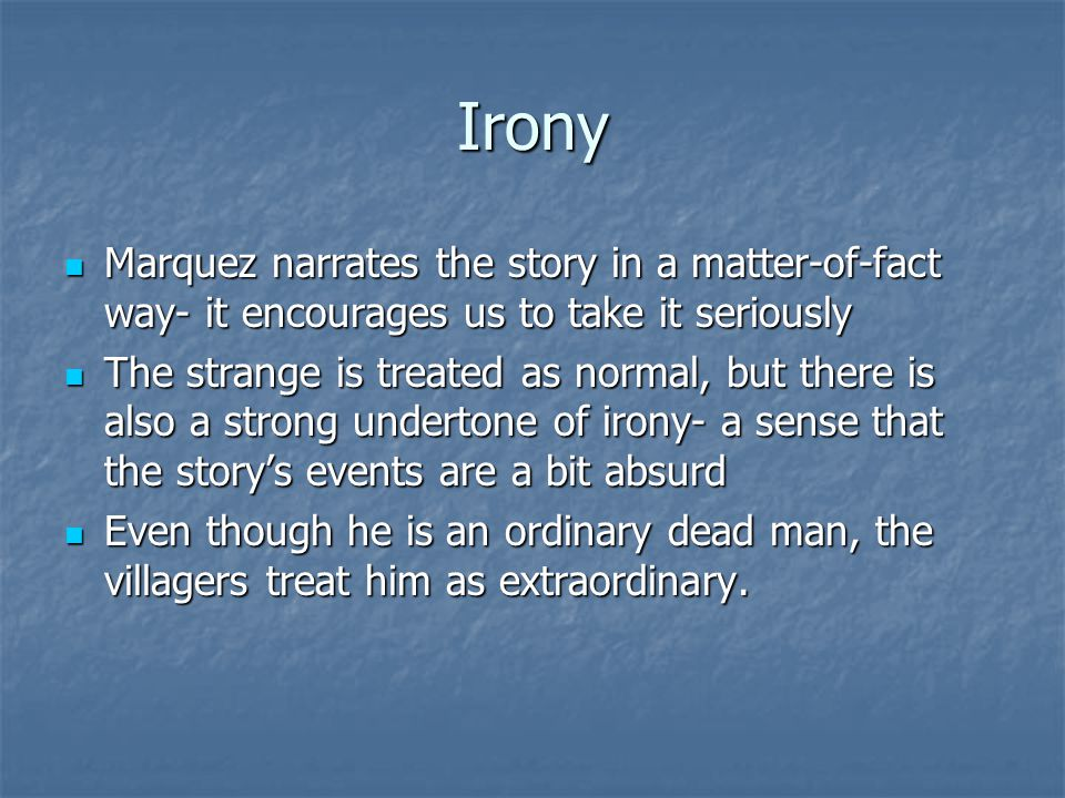 Irony Marquez narrates the story in a matter-of-fact way- it encourages us to take it seriously.