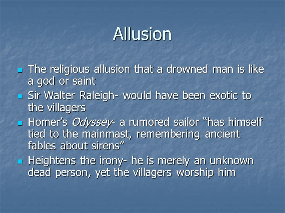 Allusion The religious allusion that a drowned man is like a god or saint. Sir Walter Raleigh- would have been exotic to the villagers.