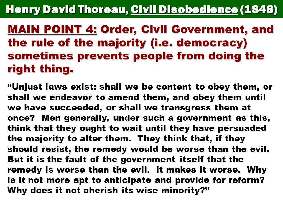 "how does thoreau deal with unjust laws Disobedience,"" thoreau writes about unjust laws, but he also discusses many possibilities of action for dealing with them in order to fit all of his ideas in a speech, he is clear, concise, and uses a form of repetition of words to get his point across thoreau states that "" voting for the right is doing nothing for it."