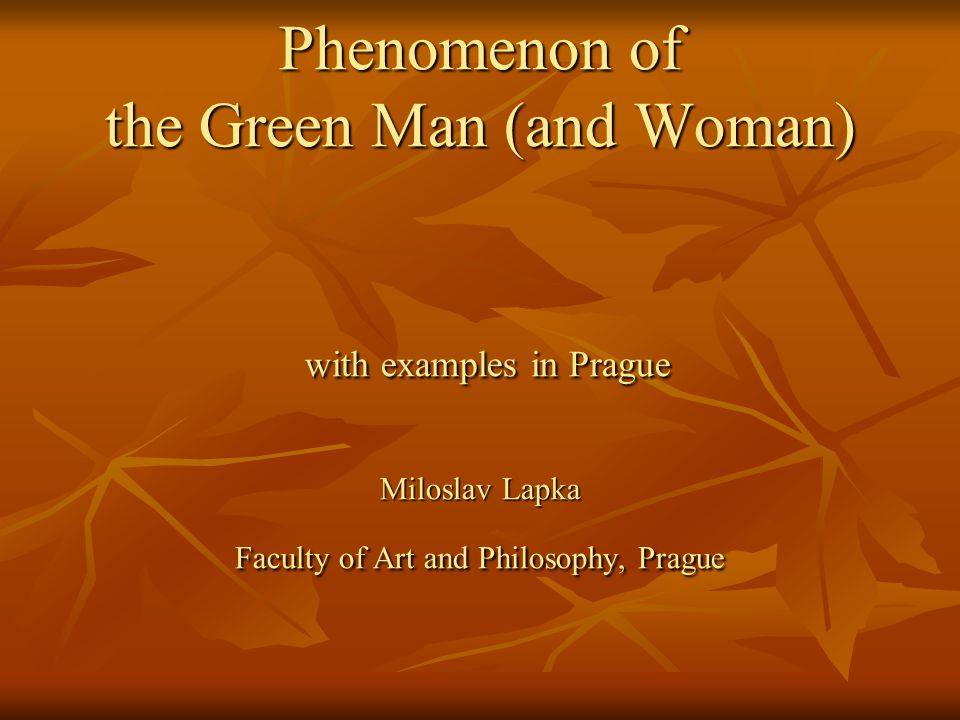 Phenomenon of the Green Man (and Woman) with examples in Prague Miloslav Lapka Faculty of Art and Philosophy, Prague