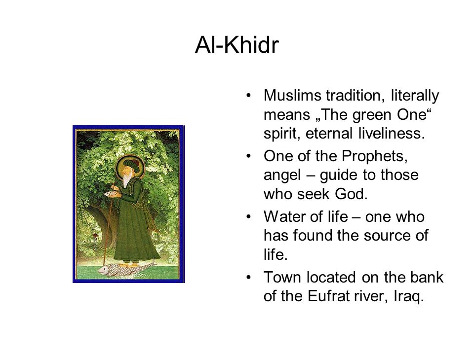 "Al-Khidr Muslims tradition, literally means ""The green One spirit, eternal liveliness. One of the Prophets, angel – guide to those who seek God."