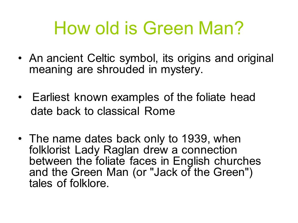 How old is Green Man An ancient Celtic symbol, its origins and original meaning are shrouded in mystery.
