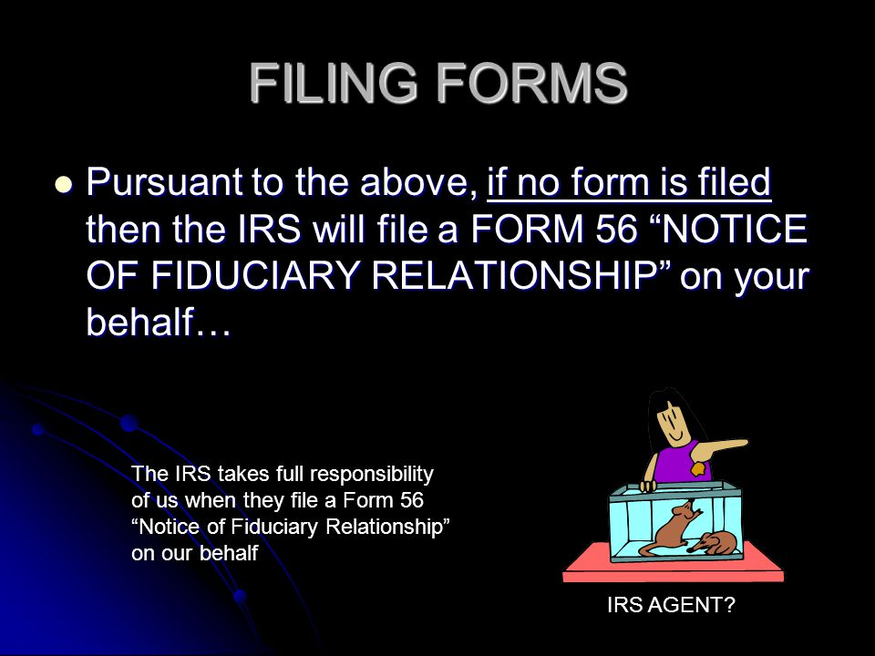 FILING FORMS Pursuant to the above, if no form is filed then the IRS will file a FORM 56 NOTICE OF FIDUCIARY RELATIONSHIP on your behalf…