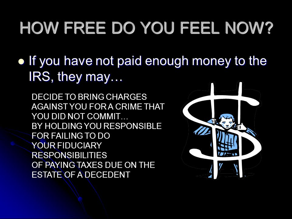 HOW FREE DO YOU FEEL NOW If you have not paid enough money to the IRS, they may… DECIDE TO BRING CHARGES.