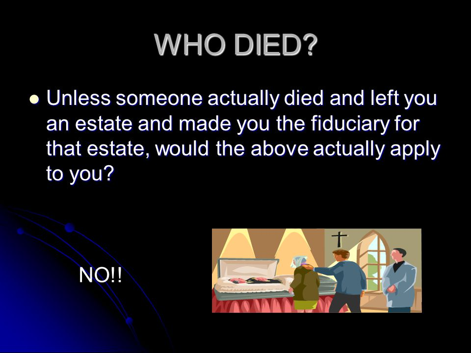 WHO DIED Unless someone actually died and left you an estate and made you the fiduciary for that estate, would the above actually apply to you