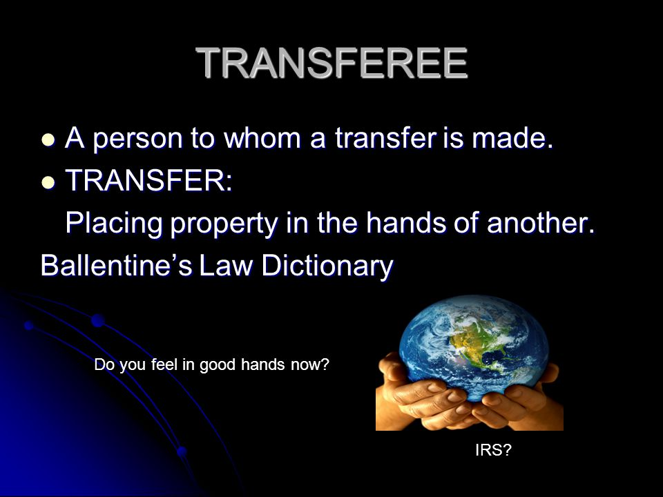 TRANSFEREE A person to whom a transfer is made. TRANSFER: