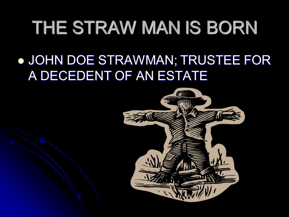 THE STRAW MAN IS BORN JOHN DOE STRAWMAN; TRUSTEE FOR A DECEDENT OF AN ESTATE