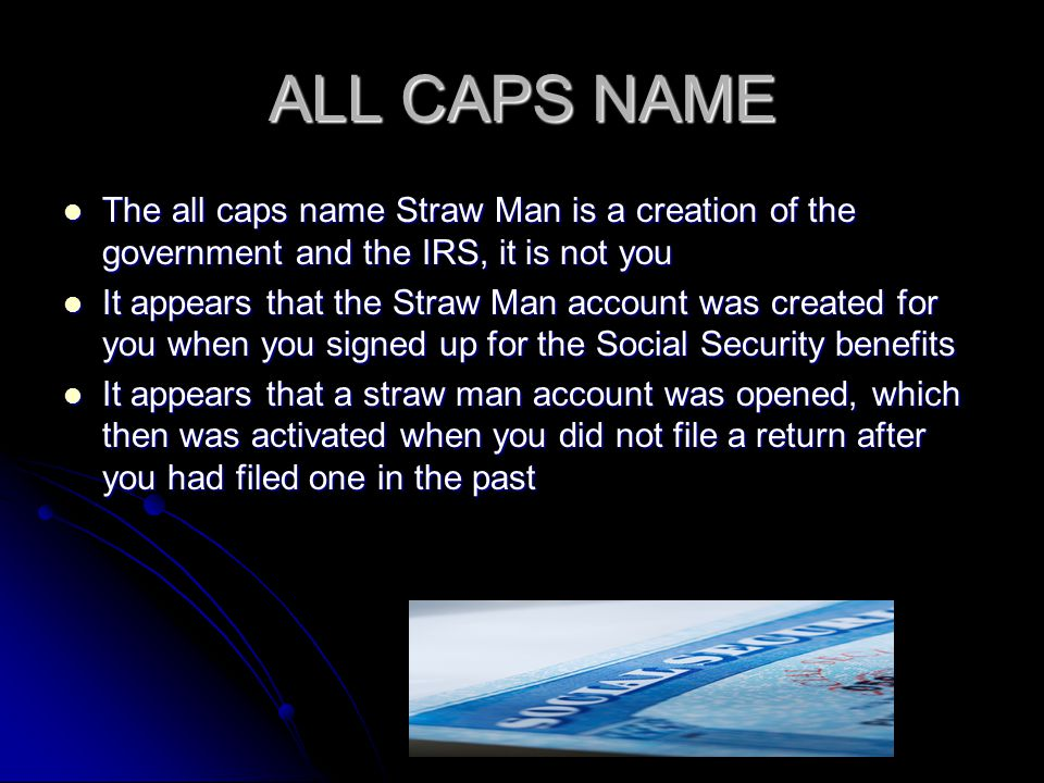 ALL CAPS NAME The all caps name Straw Man is a creation of the government and the IRS, it is not you.
