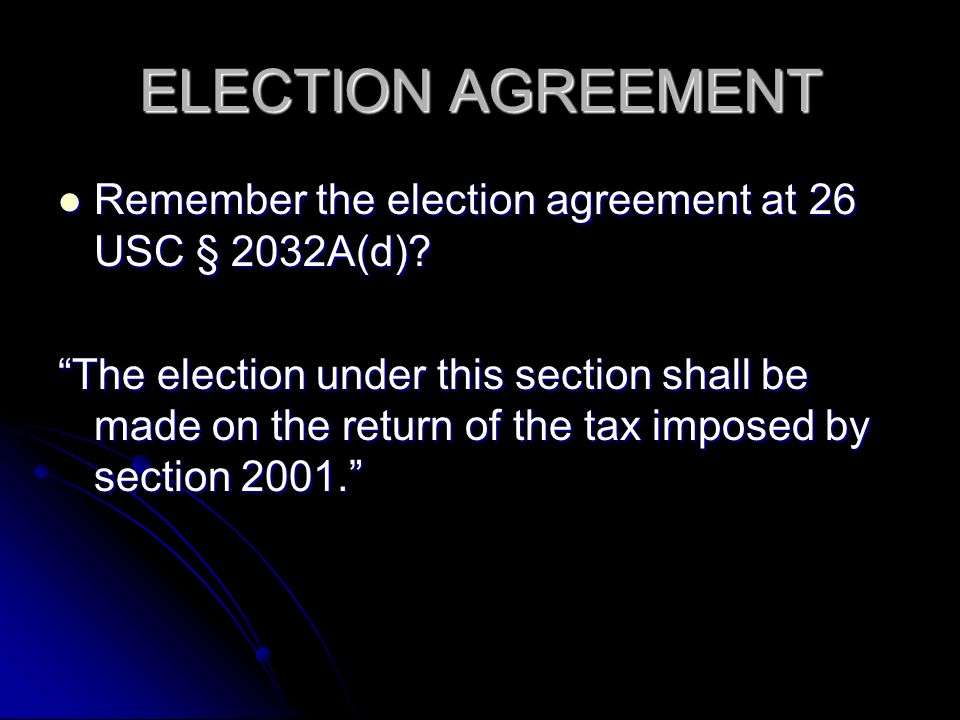 ELECTION AGREEMENT Remember the election agreement at 26 USC § 2032A(d)