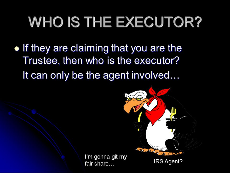WHO IS THE EXECUTOR If they are claiming that you are the Trustee, then who is the executor It can only be the agent involved…