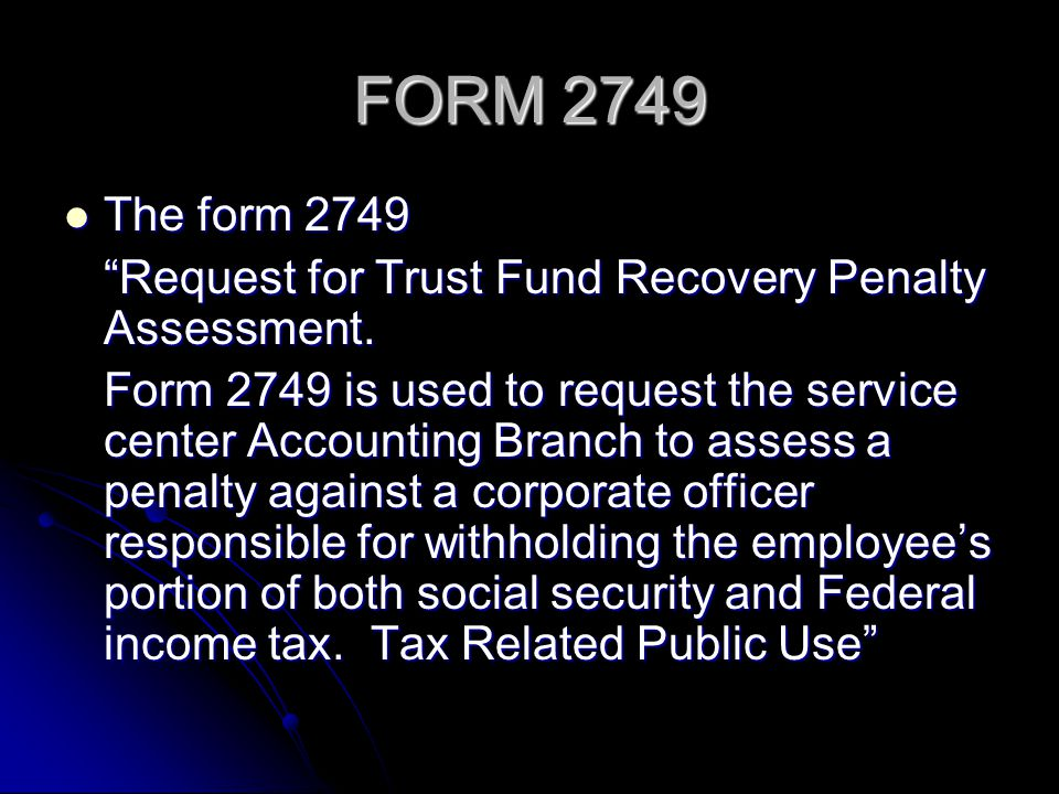 FORM 2749 The form 2749. Request for Trust Fund Recovery Penalty Assessment.