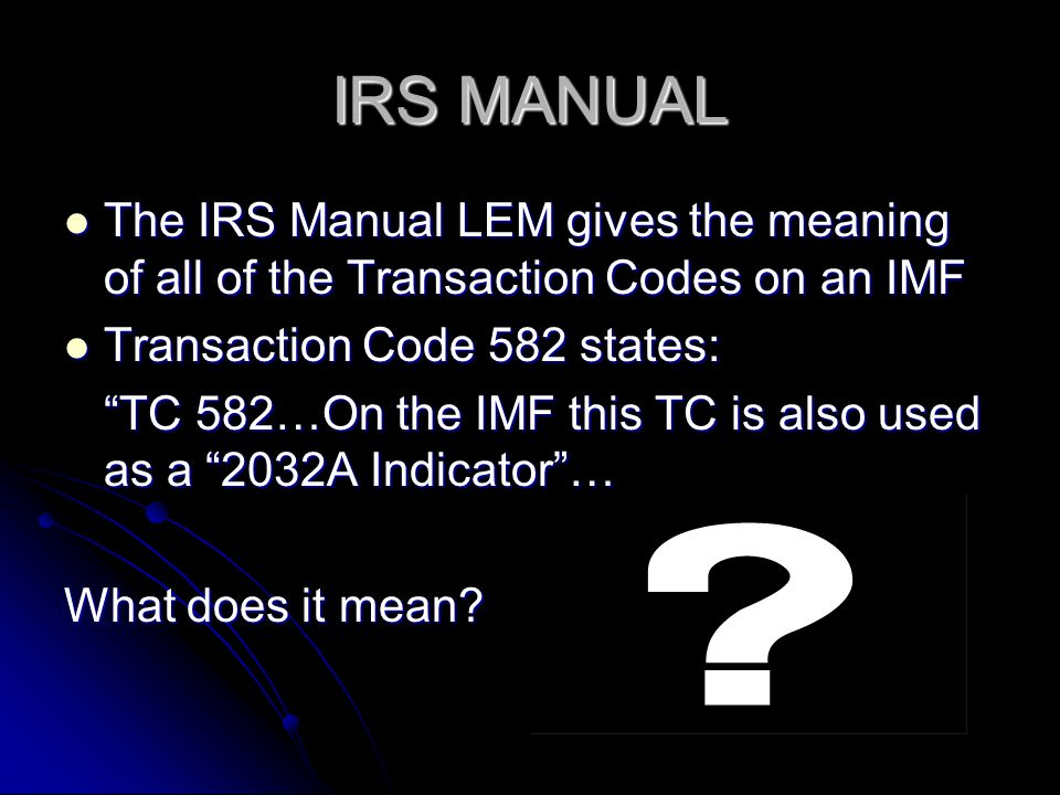 IRS MANUAL The IRS Manual LEM gives the meaning of all of the Transaction Codes on an IMF. Transaction Code 582 states: