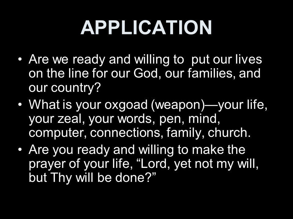 APPLICATION Are we ready and willing to put our lives on the line for our God, our families, and our country