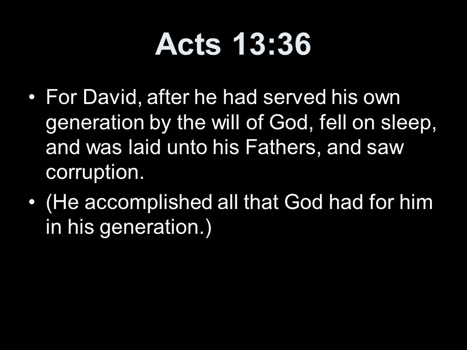 Acts 13:36 For David, after he had served his own generation by the will of God, fell on sleep, and was laid unto his Fathers, and saw corruption.