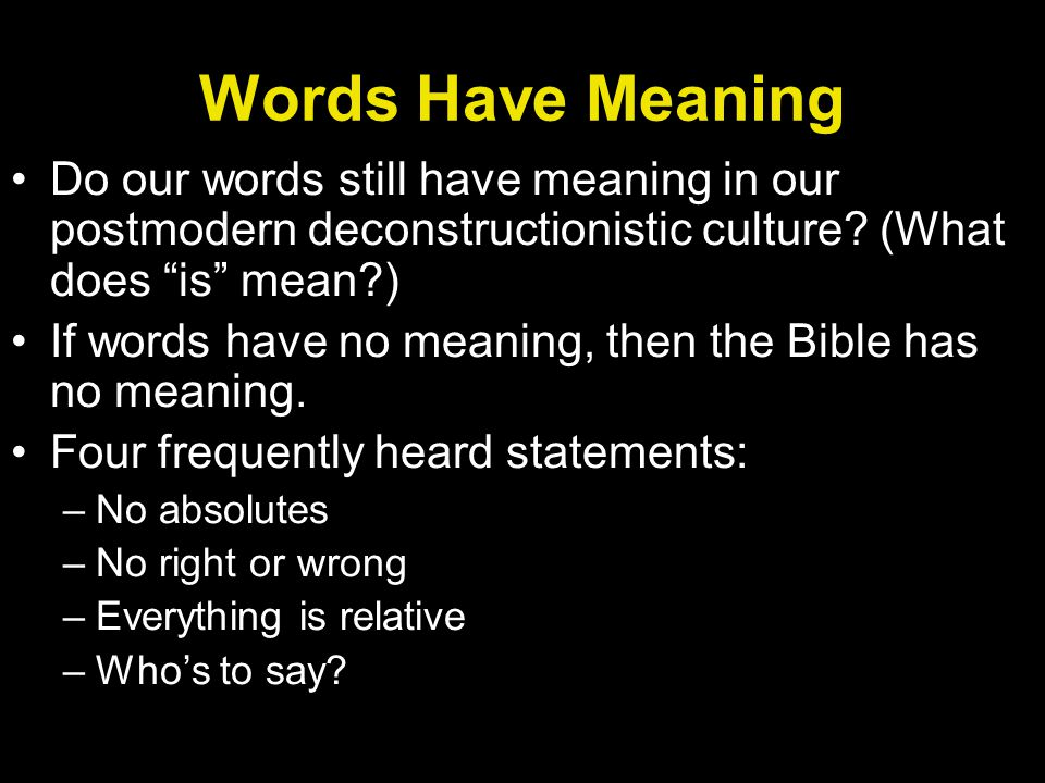 Words Have Meaning Do our words still have meaning in our postmodern deconstructionistic culture (What does is mean )
