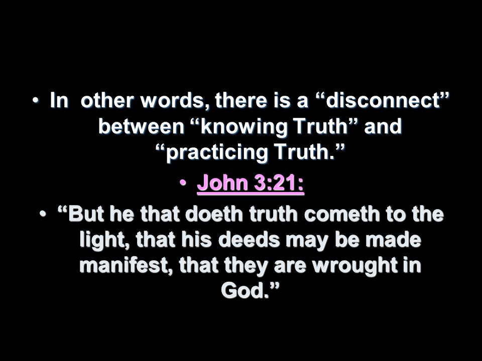 In other words, there is a disconnect between knowing Truth and practicing Truth.