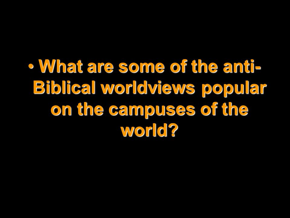 What are some of the anti-Biblical worldviews popular on the campuses of the world