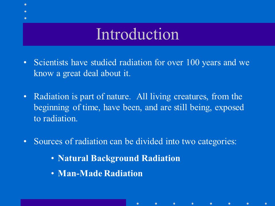 Introduction Scientists have studied radiation for over 100 years and we know a great deal about it.