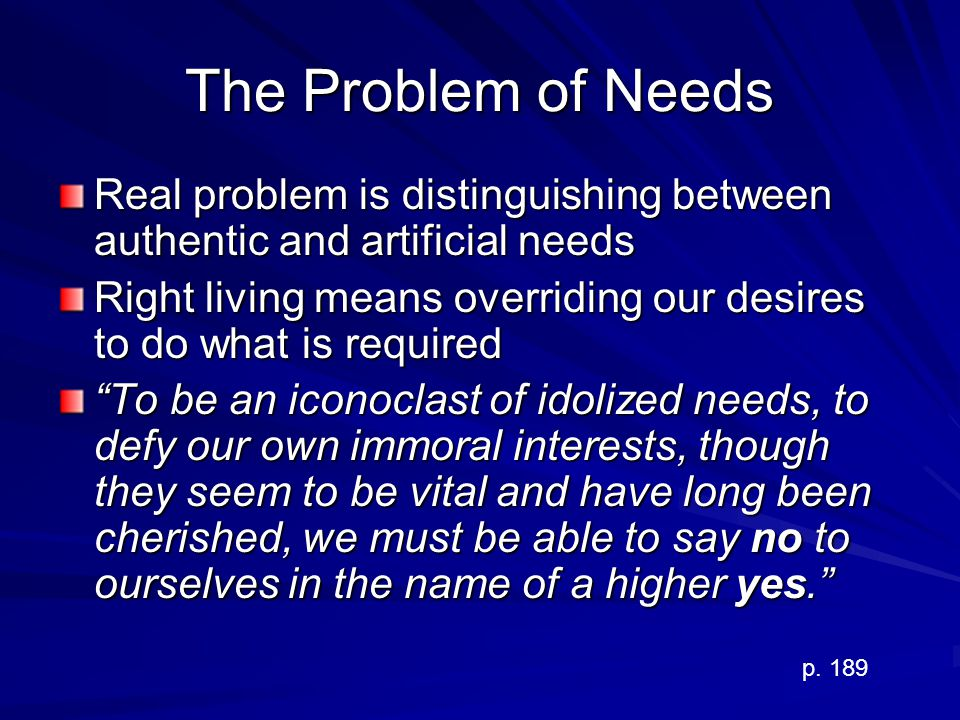 The Problem of Needs Real problem is distinguishing between authentic and artificial needs.