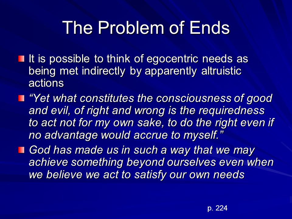 The Problem of Ends It is possible to think of egocentric needs as being met indirectly by apparently altruistic actions.
