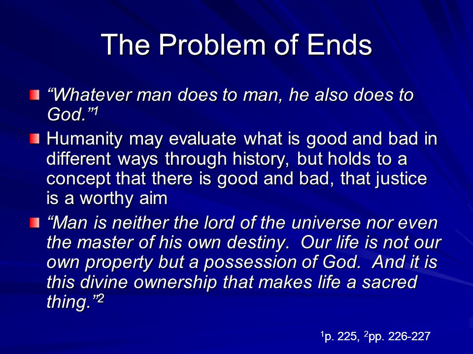 The Problem of Ends Whatever man does to man, he also does to God. 1