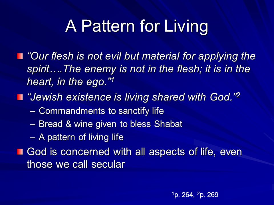 A Pattern for Living Our flesh is not evil but material for applying the spirit….The enemy is not in the flesh; it is in the heart, in the ego. 1.