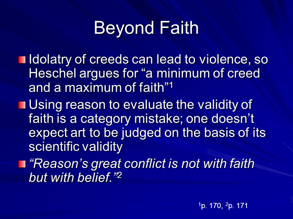 Beyond Faith Idolatry of creeds can lead to violence, so Heschel argues for a minimum of creed and a maximum of faith 1.