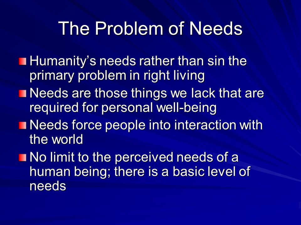 The Problem of Needs Humanity's needs rather than sin the primary problem in right living.