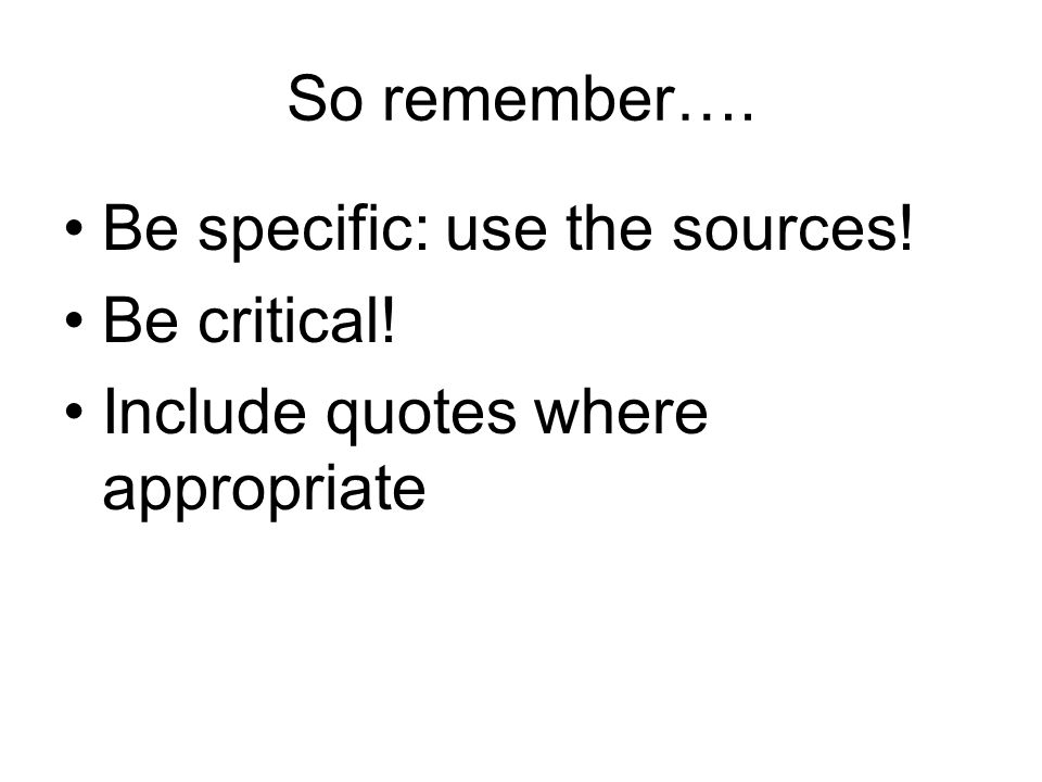So remember…. Be specific: use the sources! Be critical! Include quotes where appropriate