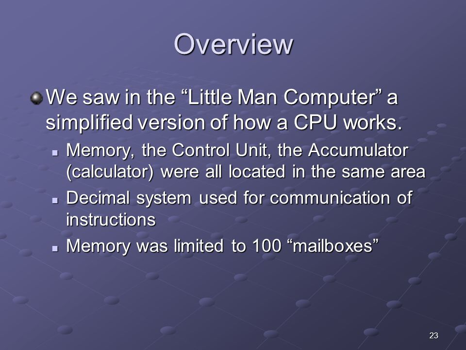 Overview We saw in the Little Man Computer a simplified version of how a CPU works.