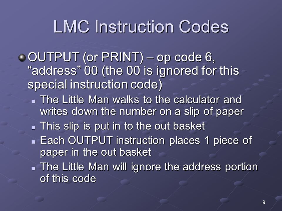 LMC Instruction Codes OUTPUT (or PRINT) – op code 6, address 00 (the 00 is ignored for this special instruction code)