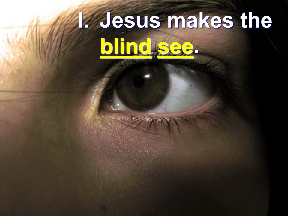 I. Jesus makes the blind see.