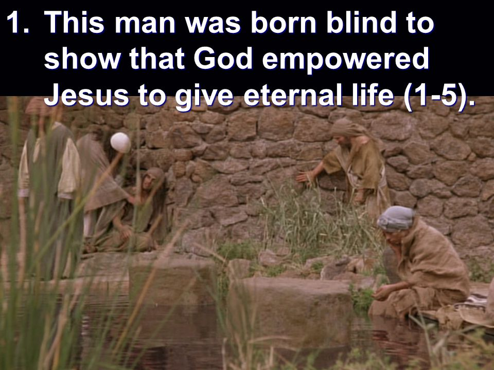 1. This man was born blind to show that God empowered Jesus to give eternal life (1-5).