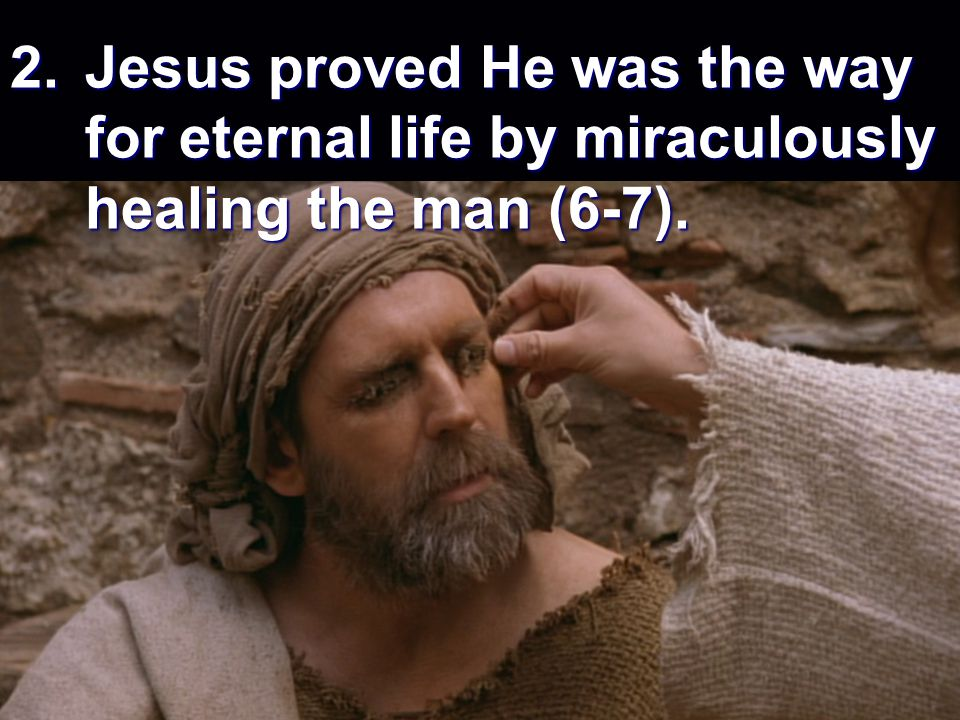 2. Jesus proved He was the way for eternal life by miraculously healing the man (6-7).