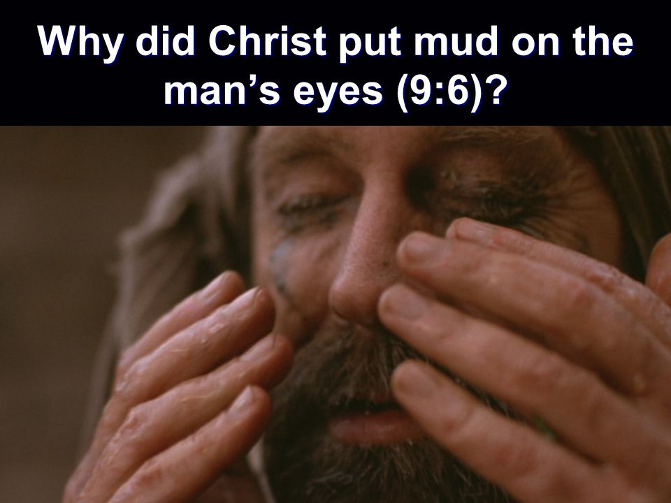 Why did Christ put mud on the man's eyes (9:6)
