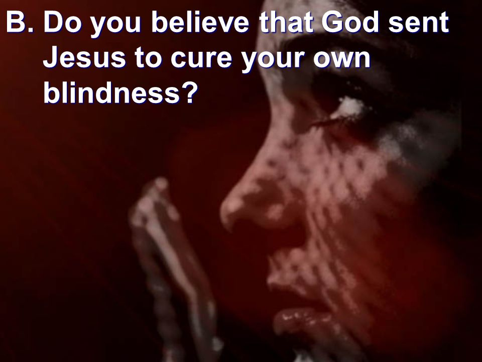 B. Do you believe that God sent Jesus to cure your own blindness