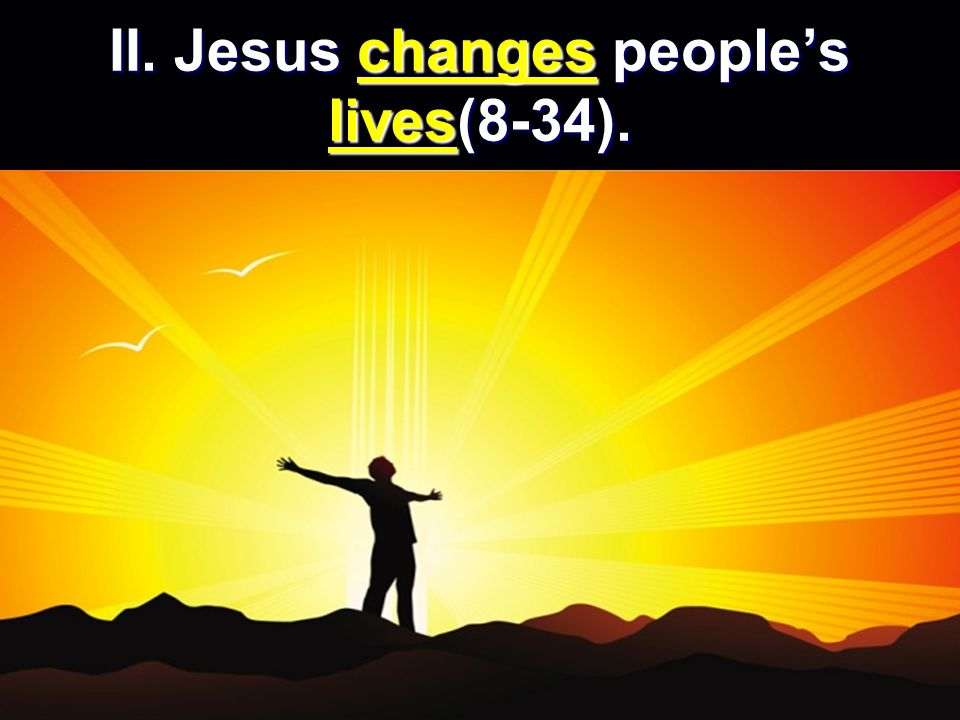 II. Jesus changes people's lives(8-34).
