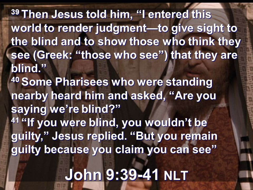 39 Then Jesus told him, I entered this world to render judgment—to give sight to the blind and to show those who think they see (Greek: those who see ) that they are blind. 40 Some Pharisees who were standing nearby heard him and asked, Are you saying we're blind 41 If you were blind, you wouldn't be guilty, Jesus replied. But you remain guilty because you claim you can see