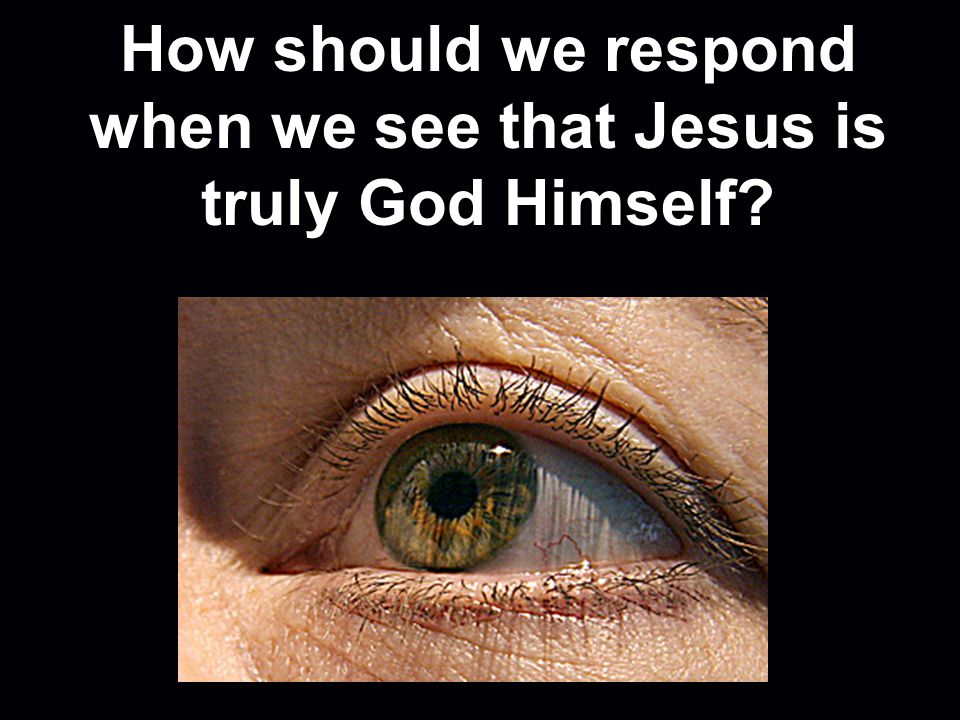 How should we respond when we see that Jesus is truly God Himself