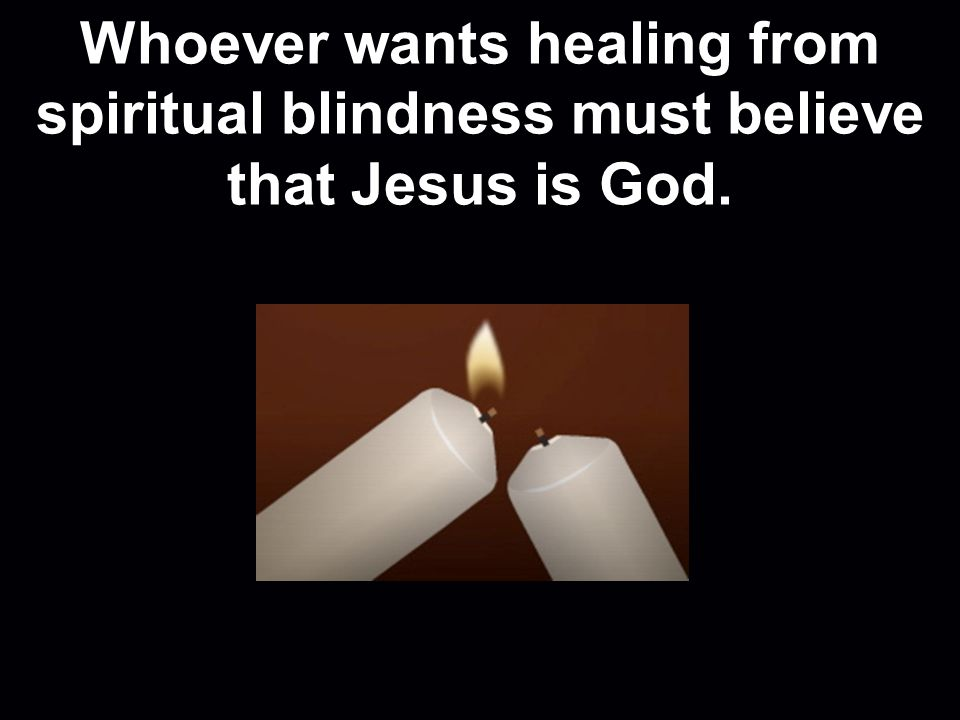 Whoever wants healing from spiritual blindness must believe that Jesus is God.