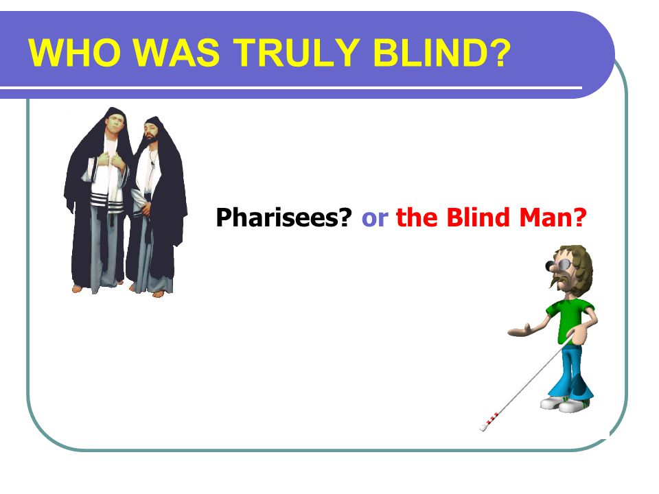 WHO WAS TRULY BLIND Pharisees or the Blind Man