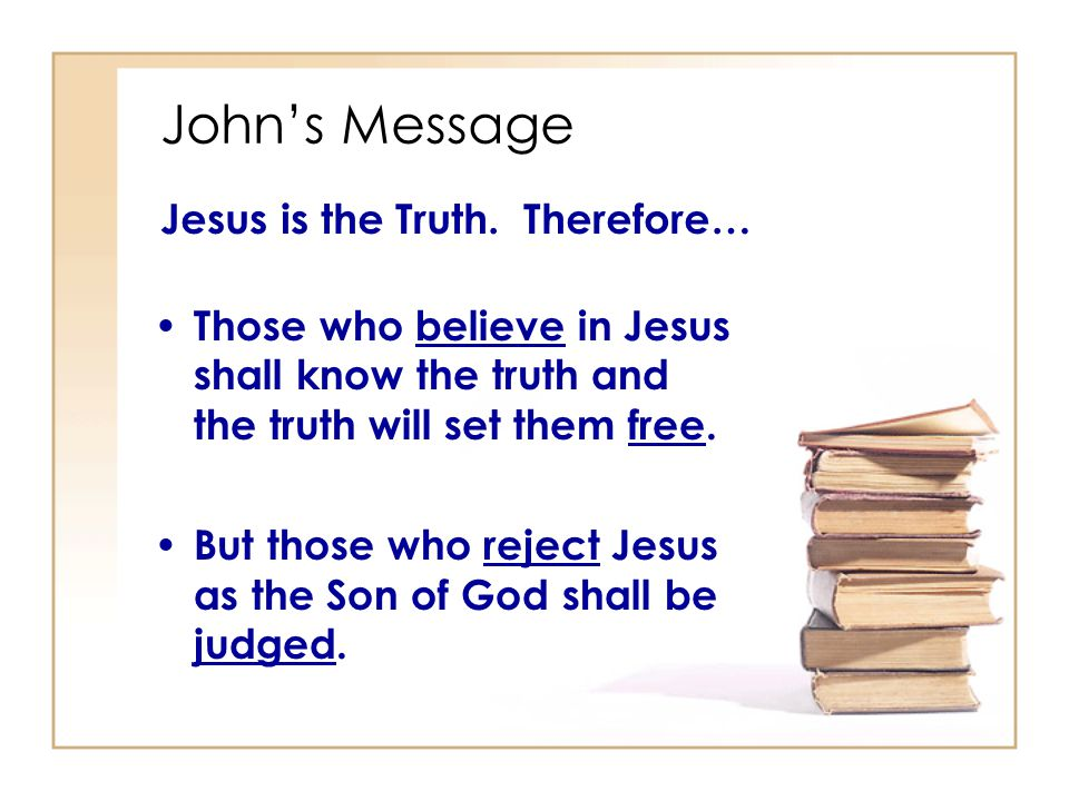 John's Message Jesus is the Truth. Therefore…